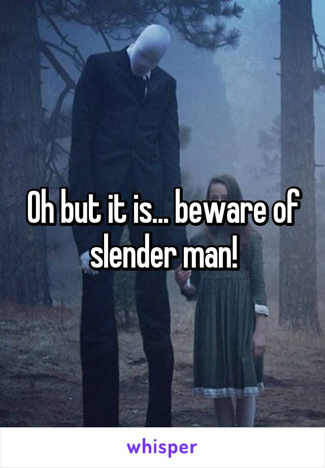 Oh but it is... beware of slender man!