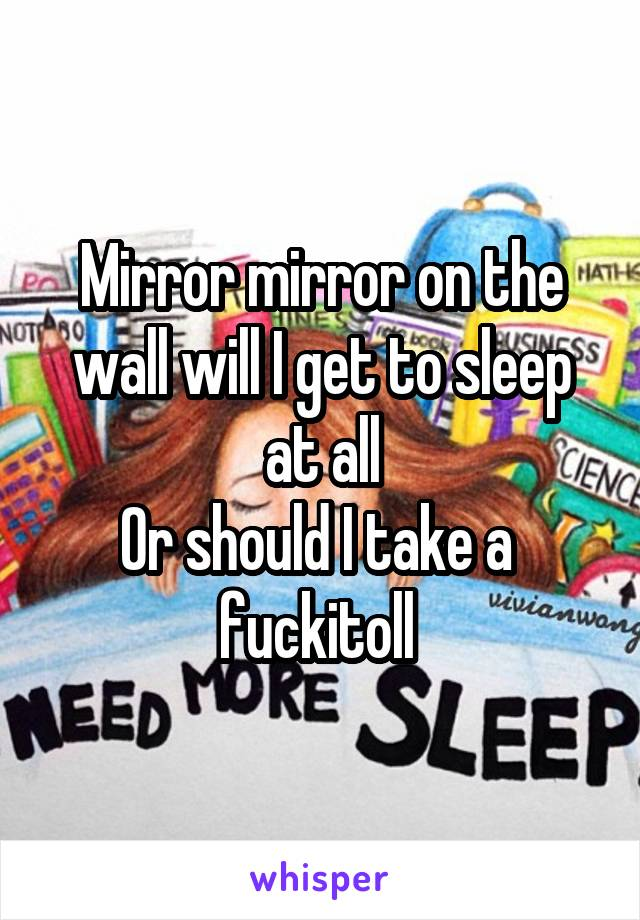Mirror mirror on the wall will I get to sleep at all Or should I take a  fuckitoll