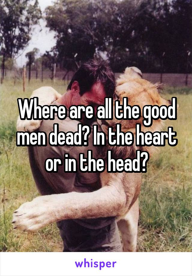 Where are all the good men dead? In the heart or in the head?