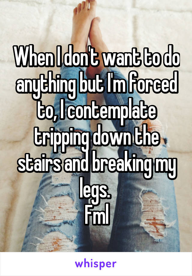 When I don't want to do anything but I'm forced to, I contemplate tripping down the stairs and breaking my legs.  Fml