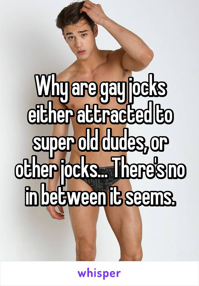 Why are gay jocks either attracted to super old dudes, or other jocks... There's no in between it seems.