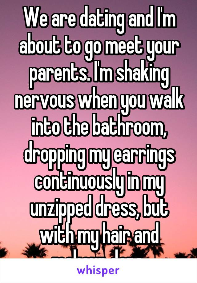 We are dating and I'm about to go meet your parents. I'm shaking nervous when you walk into the bathroom, dropping my earrings continuously in my unzipped dress, but with my hair and makeup done.