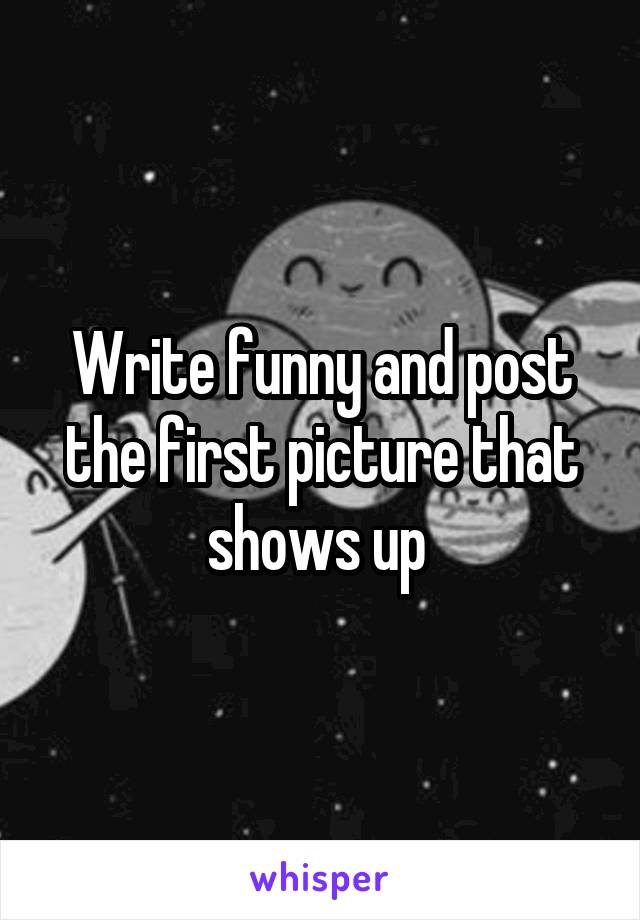 Write funny and post the first picture that shows up