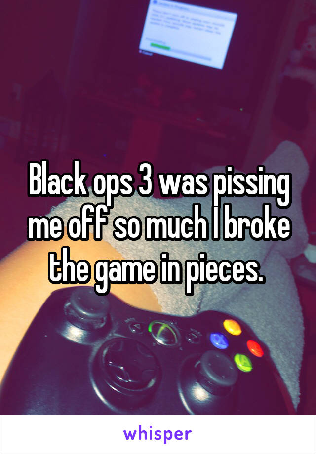 Black ops 3 was pissing me off so much I broke the game in pieces.