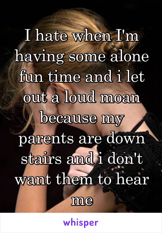 I hate when I'm having some alone fun time and i let out a loud moan because my parents are down stairs and i don't want them to hear me