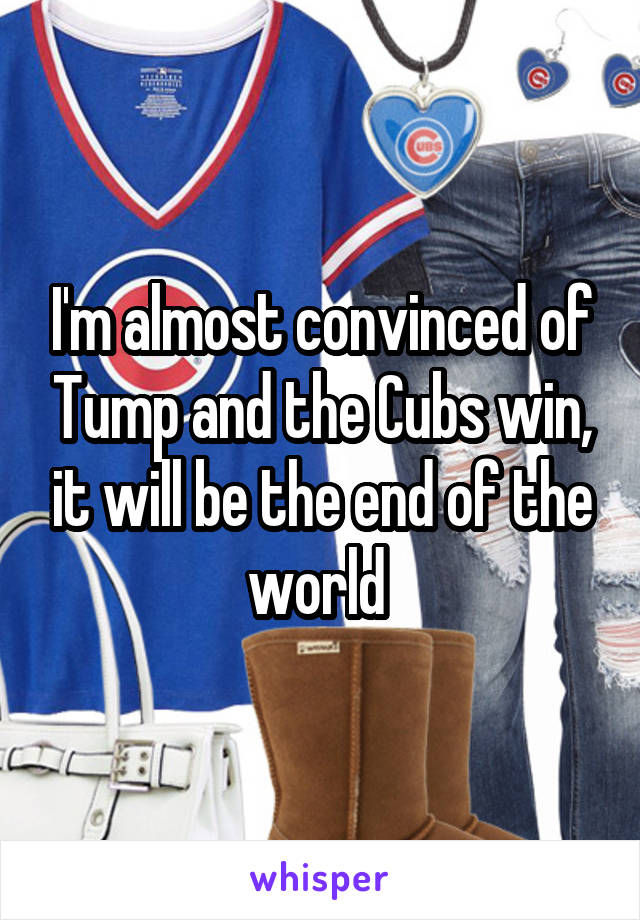 I'm almost convinced of Tump and the Cubs win, it will be the end of the world