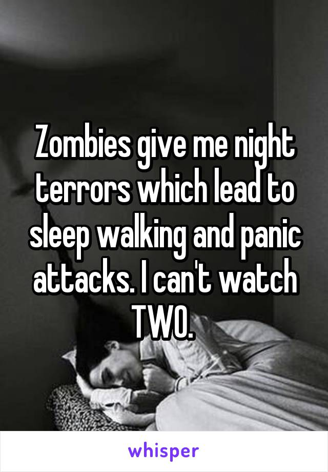 Zombies give me night terrors which lead to sleep walking and panic attacks. I can't watch TWO.
