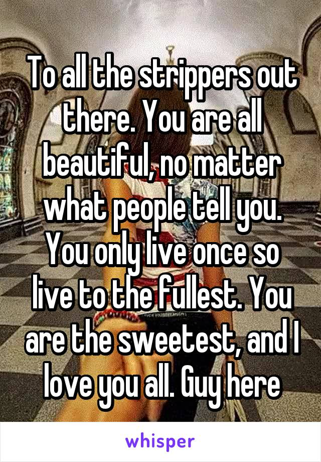 To all the strippers out there. You are all beautiful, no matter what people tell you. You only live once so live to the fullest. You are the sweetest, and I love you all. Guy here