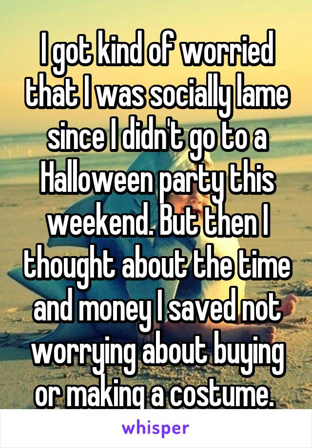 I got kind of worried that I was socially lame since I didn't go to a Halloween party this weekend. But then I thought about the time and money I saved not worrying about buying or making a costume.
