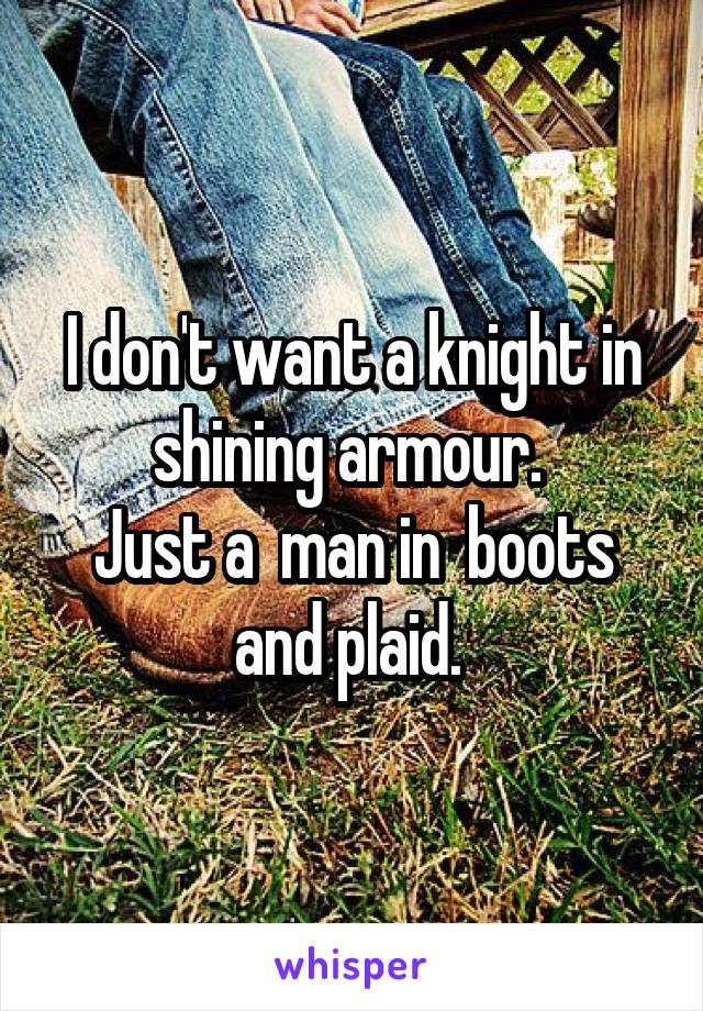 I don't want a knight in shining armour.  Just a  man in  boots and plaid.