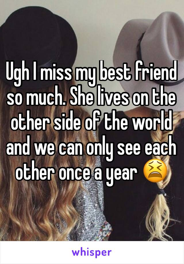 Ugh I miss my best friend so much. She lives on the other side of the world and we can only see each other once a year 😫