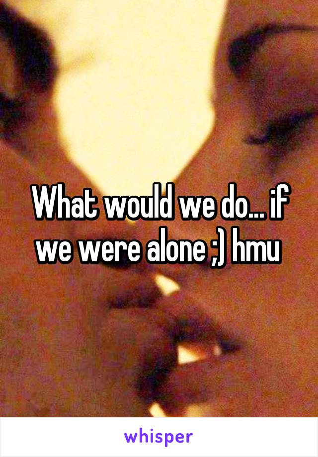 What would we do... if we were alone ;) hmu