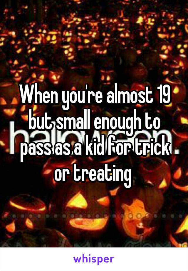 When you're almost 19 but small enough to pass as a kid for trick or treating