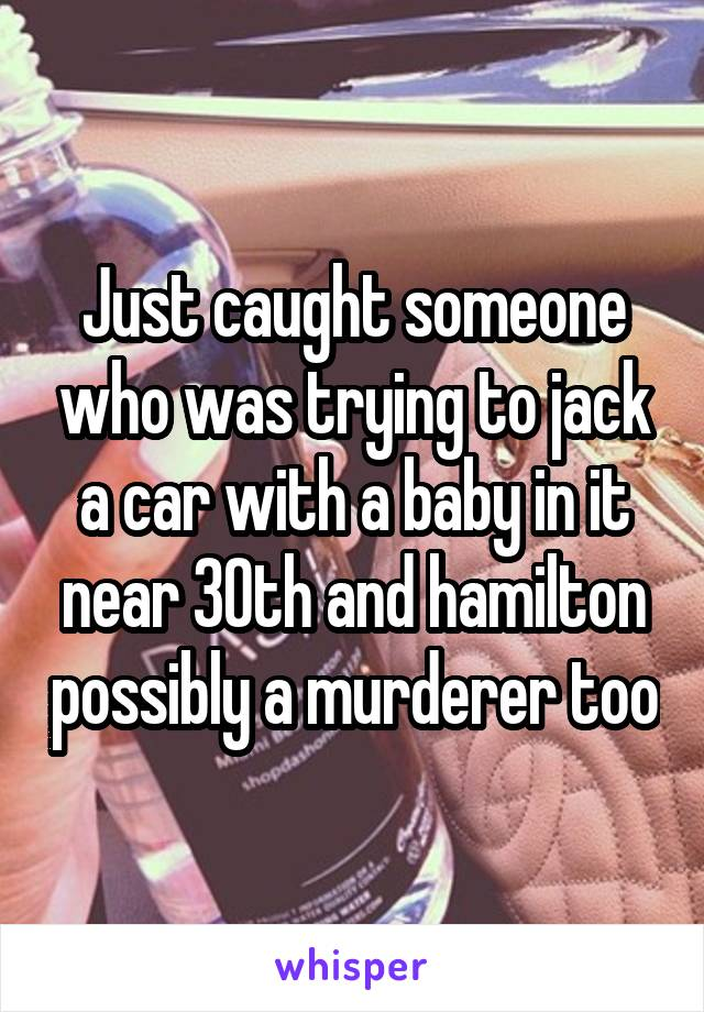 Just caught someone who was trying to jack a car with a baby in it near 30th and hamilton possibly a murderer too