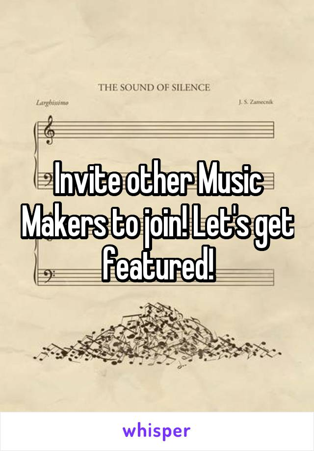 Invite other Music Makers to join! Let's get featured!