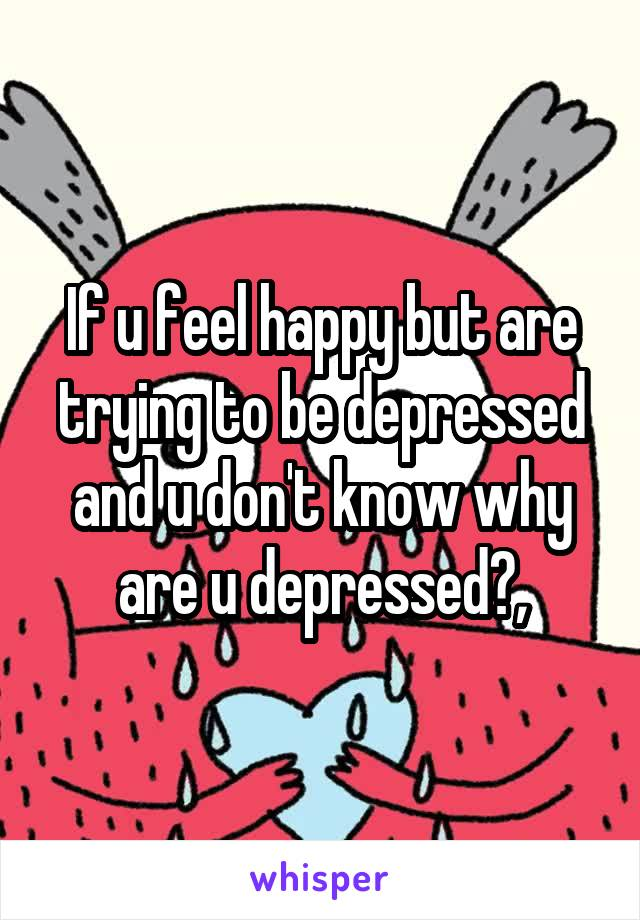 If u feel happy but are trying to be depressed and u don't know why are u depressed?,