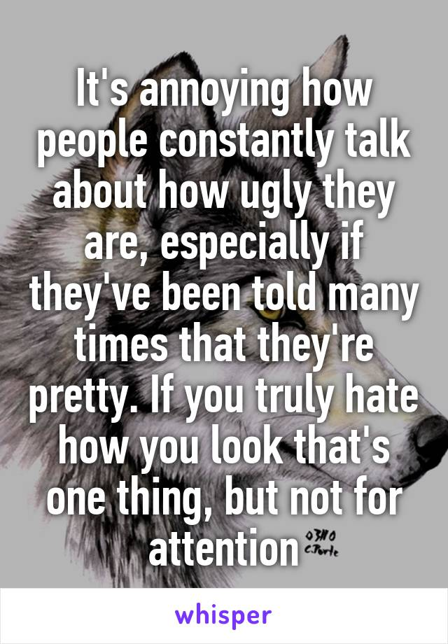 It's annoying how people constantly talk about how ugly they are, especially if they've been told many times that they're pretty. If you truly hate how you look that's one thing, but not for attention