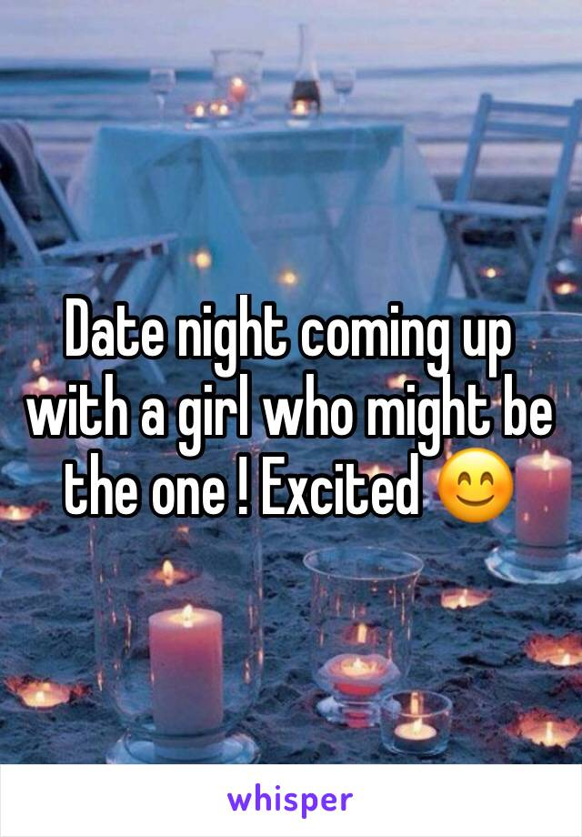 Date night coming up with a girl who might be the one ! Excited 😊