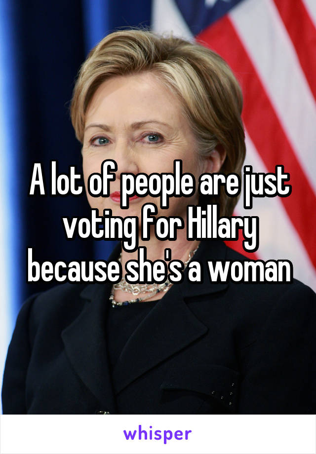 A lot of people are just voting for Hillary because she's a woman