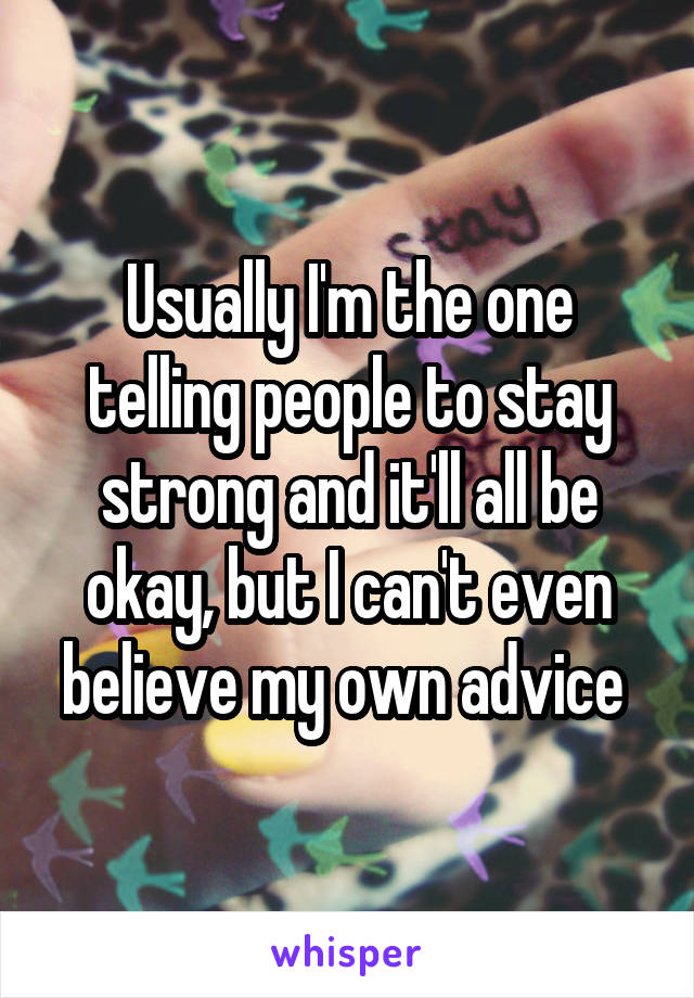 Usually I'm the one telling people to stay strong and it'll all be okay, but I can't even believe my own advice