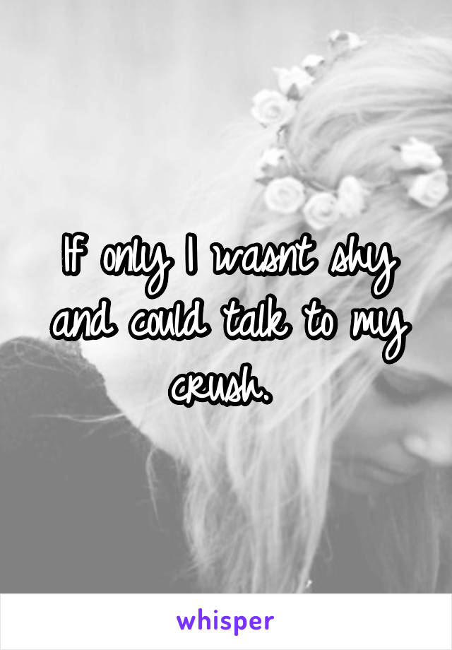 If only I wasnt shy and could talk to my crush.