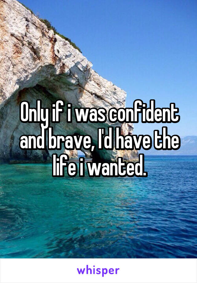 Only if i was confident and brave, I'd have the life i wanted.