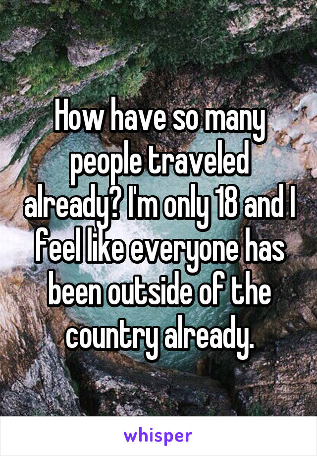How have so many people traveled already? I'm only 18 and I feel like everyone has been outside of the country already.