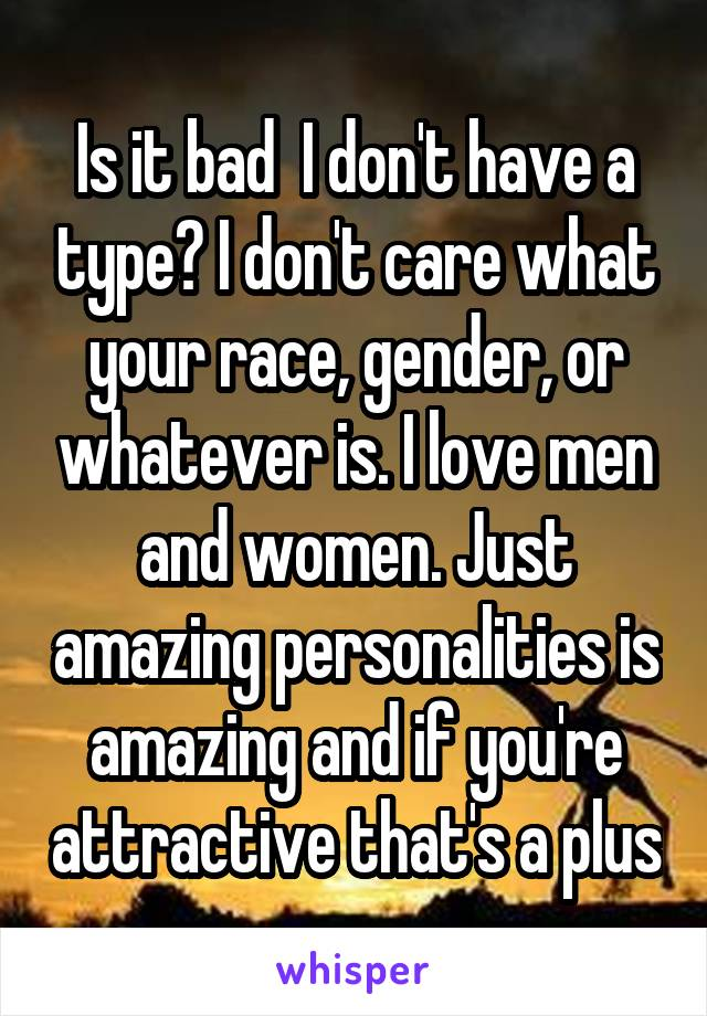 Is it bad  I don't have a type? I don't care what your race, gender, or whatever is. I love men and women. Just amazing personalities is amazing and if you're attractive that's a plus