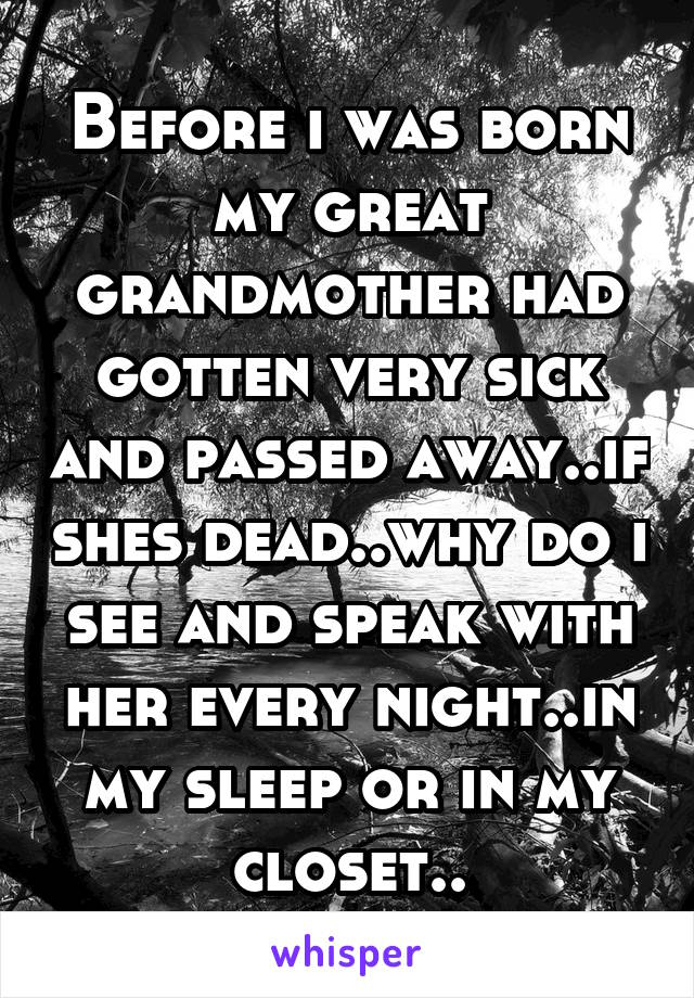 Before i was born my great grandmother had gotten very sick and passed away..if shes dead..why do i see and speak with her every night..in my sleep or in my closet..