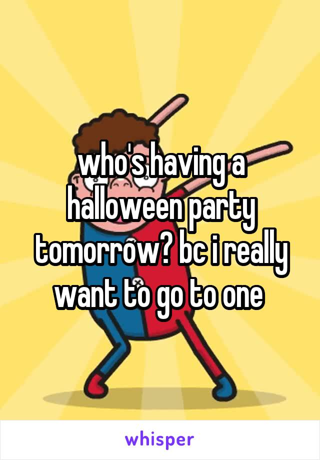 who's having a halloween party tomorrow? bc i really want to go to one