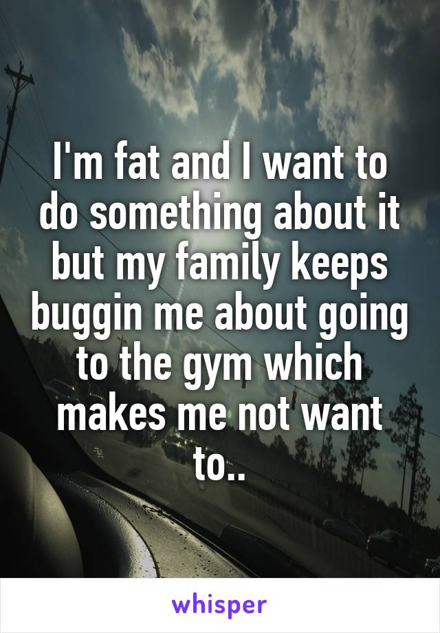 I'm fat and I want to do something about it but my family keeps buggin me about going to the gym which makes me not want to..