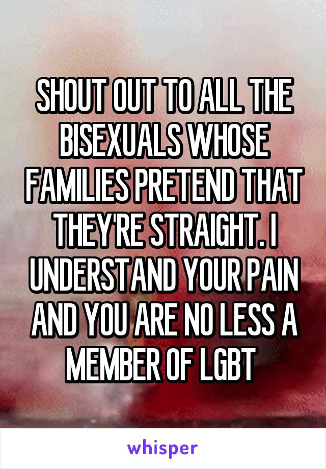 SHOUT OUT TO ALL THE BISEXUALS WHOSE FAMILIES PRETEND THAT THEY'RE STRAIGHT. I UNDERSTAND YOUR PAIN AND YOU ARE NO LESS A MEMBER OF LGBT