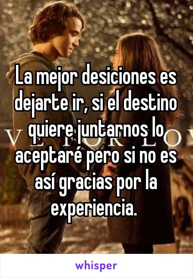 La mejor desiciones es dejarte ir, si el destino quiere juntarnos lo aceptaré pero si no es así gracias por la experiencia.