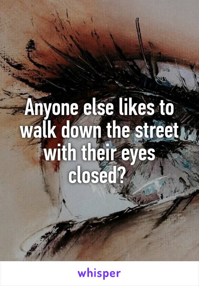 Anyone else likes to walk down the street with their eyes closed?