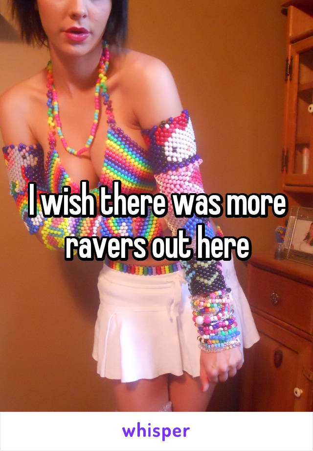 I wish there was more ravers out here