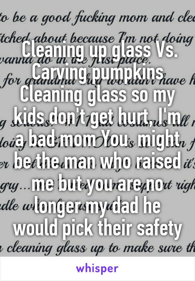Cleaning up glass Vs. Carving pumpkins Cleaning glass so my kids don't get hurt, I'm a bad mom You  might be the man who raised me but you are no longer my dad he would pick their safety