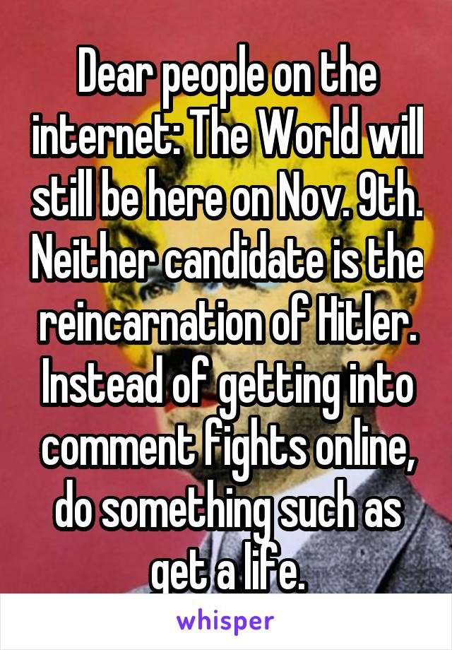 Dear people on the internet: The World will still be here on Nov. 9th. Neither candidate is the reincarnation of Hitler. Instead of getting into comment fights online, do something such as get a life.