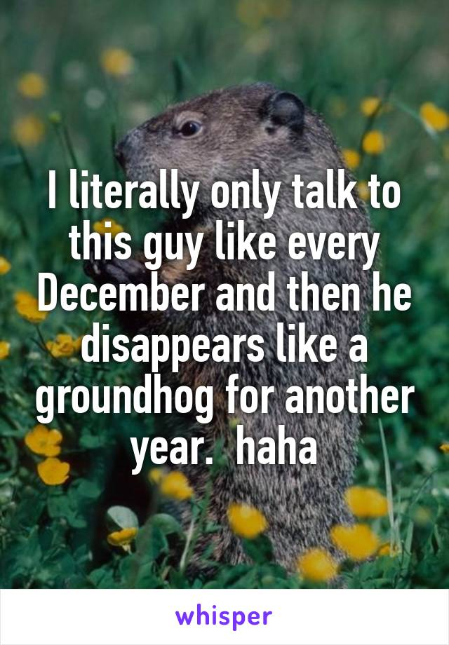 I literally only talk to this guy like every December and then he disappears like a groundhog for another year.  haha