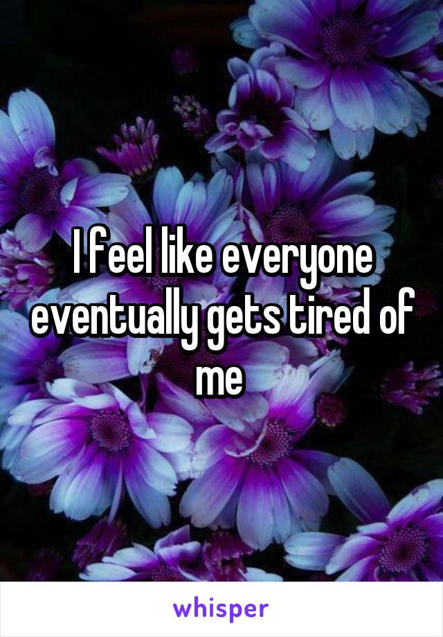 I feel like everyone eventually gets tired of me