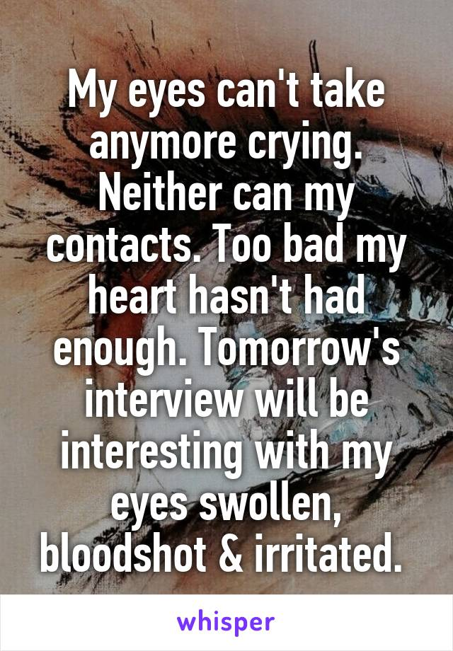 My eyes can't take anymore crying. Neither can my contacts. Too bad my heart hasn't had enough. Tomorrow's interview will be interesting with my eyes swollen, bloodshot & irritated.