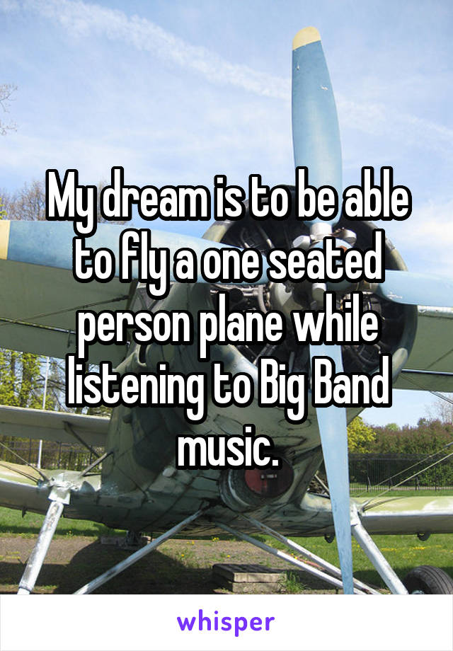 My dream is to be able to fly a one seated person plane while listening to Big Band music.