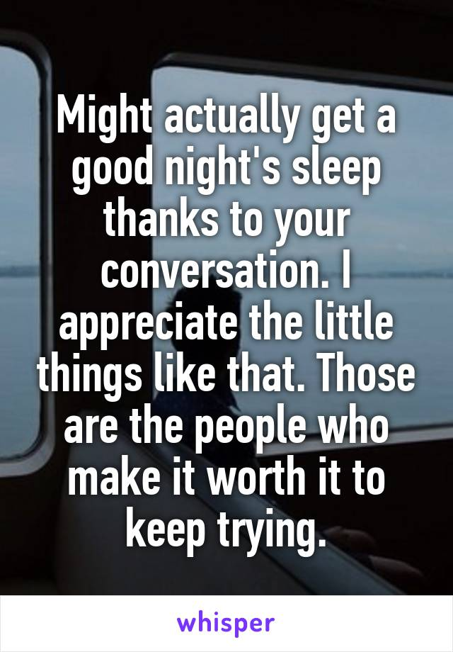 Might actually get a good night's sleep thanks to your conversation. I appreciate the little things like that. Those are the people who make it worth it to keep trying.
