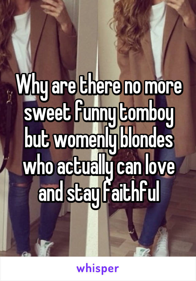 Why are there no more sweet funny tomboy but womenly blondes who actually can love and stay faithful
