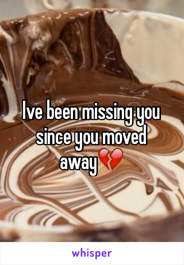 Ive been missing you since you moved away💔