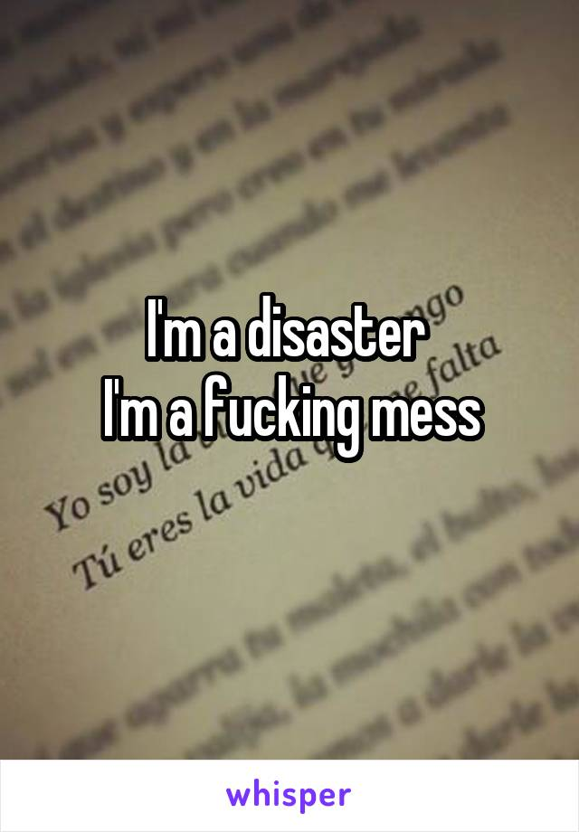 I'm a disaster  I'm a fucking mess