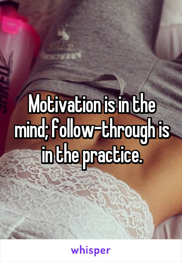 Motivation is in the mind; follow-through is in the practice.