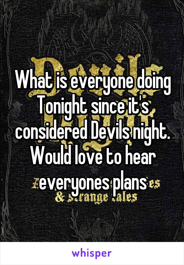 What is everyone doing Tonight since it's considered Devils night. Would love to hear everyones plans