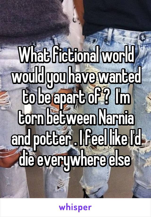What fictional world would you have wanted to be apart of ?  I'm torn between Narnia and potter . I feel like I'd die everywhere else