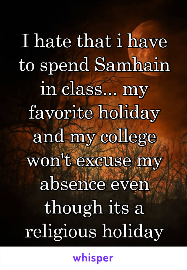 I hate that i have to spend Samhain in class... my favorite holiday and my college won't excuse my absence even though its a religious holiday