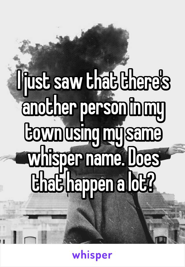 I just saw that there's another person in my town using my same whisper name. Does that happen a lot?